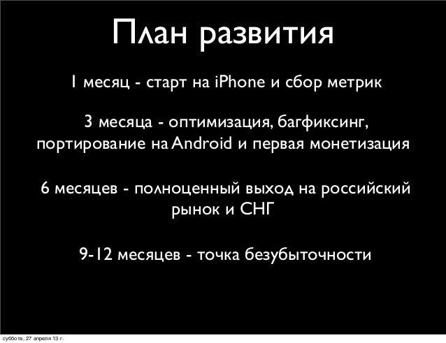 1 месяц - старт на iPhone и сбор метрикПлан развития3 месяца - оптимизация, багфиксинг,портирование на Android и первая мо...