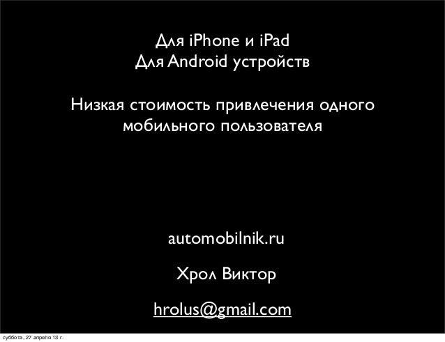 Для iPhone и iPadДля Android устройствhrolus@gmail.comНизкая стоимость привлечения одногомобильного пользователяautomobiln...