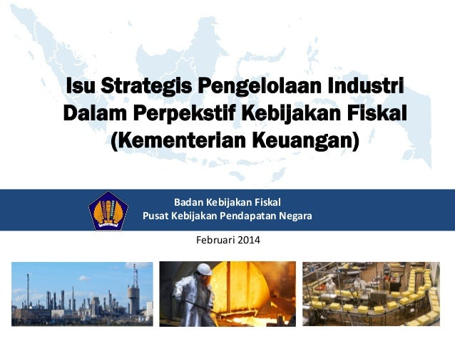 Badan Kebijakan Fiskal Pusat Kebijakan Pendapatan Negara Februari 2014 Isu Strategis Pengelolaan Industri Dalam Perpekstif...