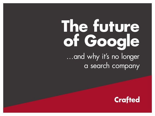 The future  of Google  …and why it's no longer  a search company