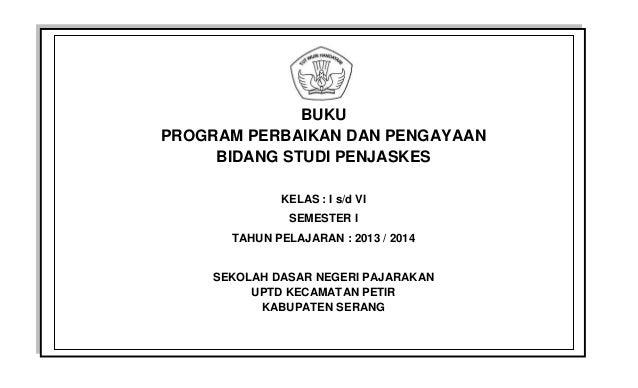 BUKU PROGRAM PERBAIKAN DAN PENGAYAAN BIDANG STUDI PENJASKES KELAS : I s/d VI SEMESTER I TAHUN PELAJARAN : 2013 / 2014 SEKO...