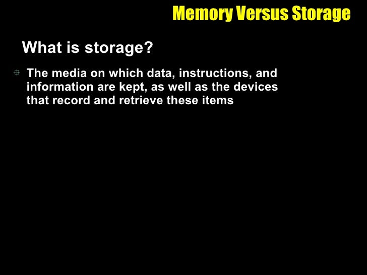Memory Versus Storage <ul><li>What is storage? </li></ul><ul><li>The media on which data, instructions, and information ar...