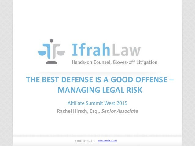 www.ifrahlaw.com www.ifrahlaw.com THE BEST DEFENSE IS A GOOD OFFENSE – MANAGING LEGAL RISK Affiliate Summit West 2015 Rach...