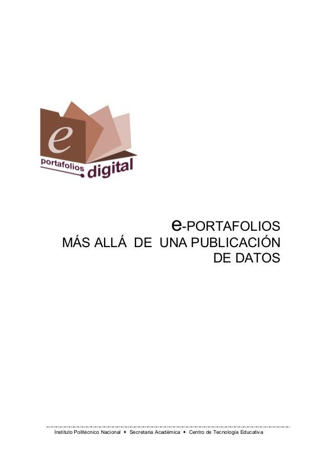 e-PORTAFOLIOS MÁS ALLÁ DE UNA PUBLICACIÓN DE DATOS  Instituto Politécnico Nacional ! Secretaria Académica ! Centro de Tecn...