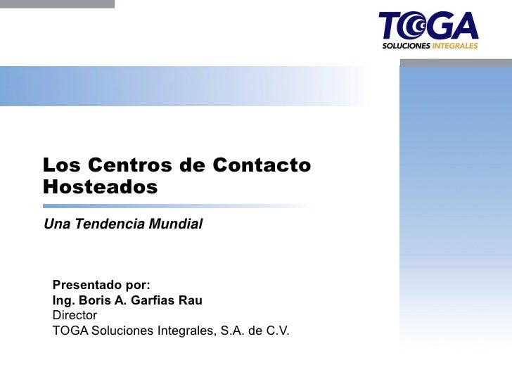 Los Centros de Contacto Hosteados Una Tendencia Mundial     Presentado por:  Ing. Boris A. Garfias Rau  Director  TOGA Sol...