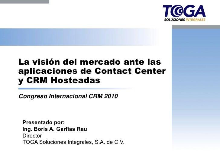La visión del mercado ante lasaplicaciones de Contact Centery CRM HosteadasCongreso Internacional CRM 2010 Presentado por:...