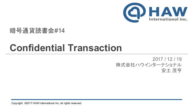 Copyright ©2017 HAW International Inc. all rights reserved. 暗号通貨読書会#14 Confidential Transaction 2017 / 12 / 19 株式会社ハウインターナ...