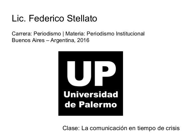 Lic. Federico Stellato Carrera: Periodismo | Materia: Periodismo Institucional Buenos Aires – Argentina, 2016 Clase: La co...