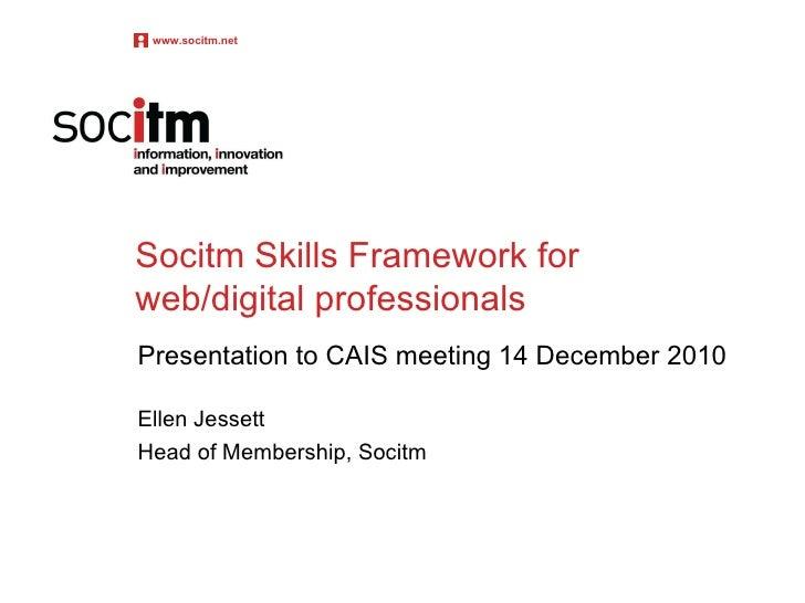 Socitm Skills Framework for web/digital professionals Presentation to CAIS meeting 14 December 2010 Ellen Jessett Head of ...