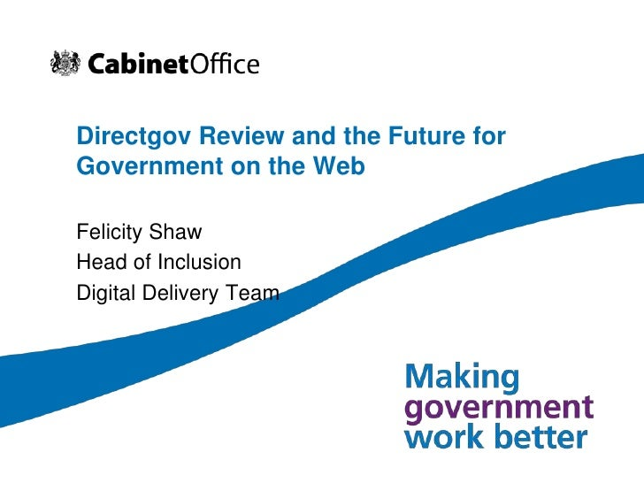 Directgov Review and the Future for Government on the Web<br />Felicity Shaw<br />Head of Inclusion <br />Digital Delivery...