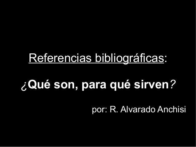 Referencias bibliográficas: ¿¿Qué son, para qué sirven?? por: R. Alvarado Anchisipor: R. Alvarado Anchisi