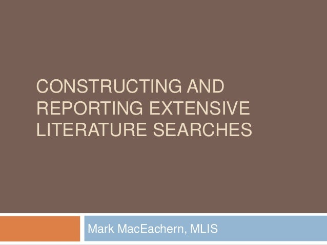 CONSTRUCTING AND  REPORTING EXTENSIVE  LITERATURE SEARCHES  Mark MacEachern, MLIS