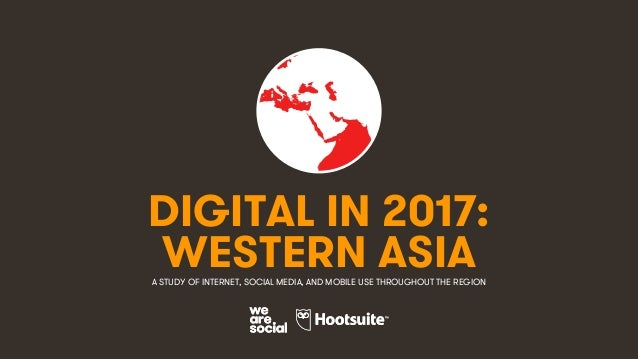 1 DIGITAL IN 2017: A STUDY OF INTERNET, SOCIAL MEDIA, AND MOBILE USE THROUGHOUT THE REGION WESTERN ASIA