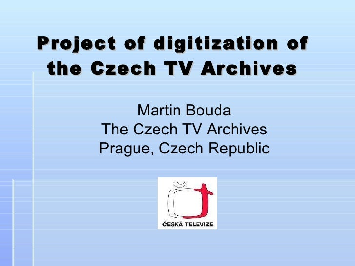 Project of digitization of the Czech TV Archive s Martin Bouda The Czech TV Archives Prague, Czech Republic