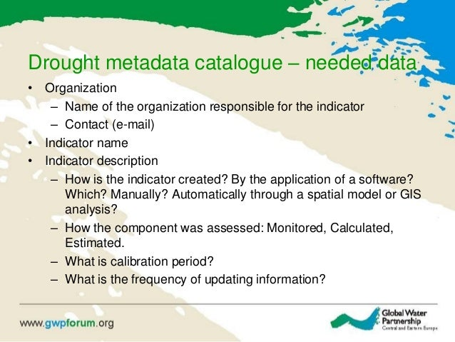Drought metadata catalogue – needed data • Organization – Name of the organization responsible for the indicator – Contact...