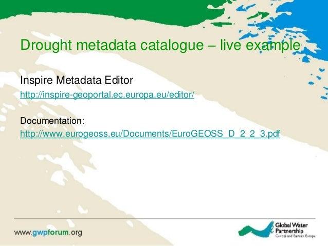 Drought metadata catalogue – live example Inspire Metadata Editor http://inspire-geoportal.ec.europa.eu/editor/ Documentat...
