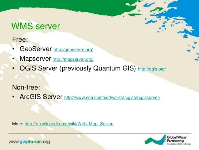 WMS server Free: • GeoServer http://geoserver.org/ • Mapserver http://mapserver.org/ • QGIS Server (previously Quantum GIS...