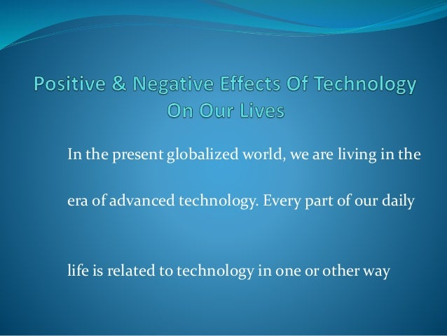 an analysis of the positive and negative effects of technological advances on human societies Technology, health and health care  one of the characteristics of the discoveries of science and the advances in technology of the last few hundred years is that they are catalytic and synergistic in other words, discoveries in one area of science lead to  (both positive and negative) of technology to health and health services.