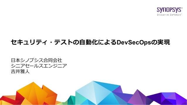 © 2017 Synopsys, Inc. 1 セキュリティ・テストの自動化によるDevSecOpsの実現 日本シノプシス合同会社 シニアセールスエンジニア 吉井雅人