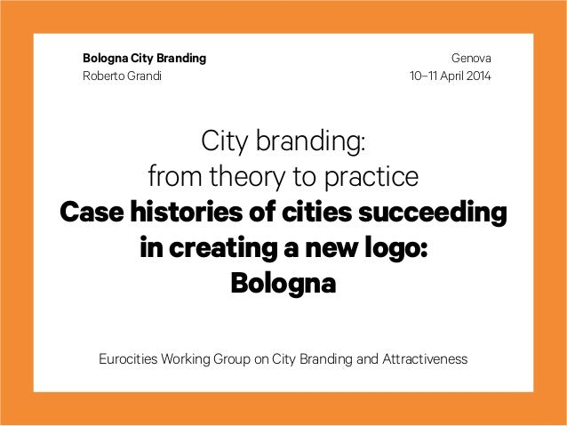 City branding: from theory to practice Case histories of cities succeeding in creating a new logo: Bologna Eurocities Work...