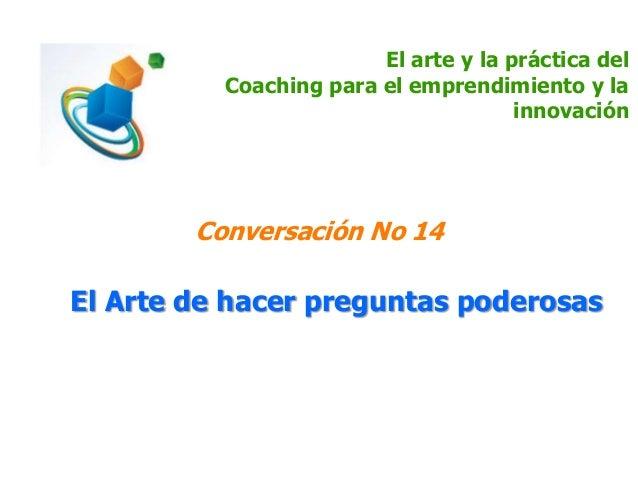 El arte y la práctica del Coaching para el emprendimiento y la innovación Conversación No 14 El Arte de hacer preguntas po...