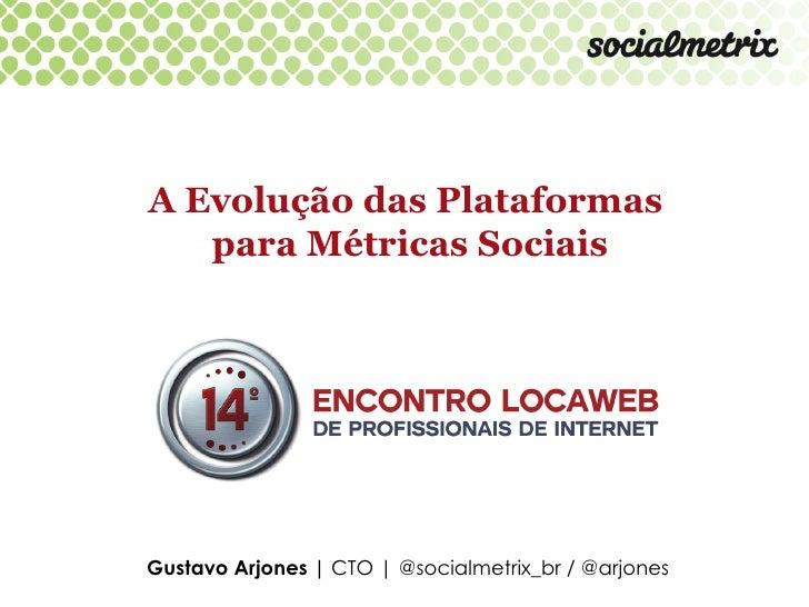 A Evolução das Plataformas   para Métricas SociaisGustavo Arjones | CTO | @socialmetrix_br / @arjones