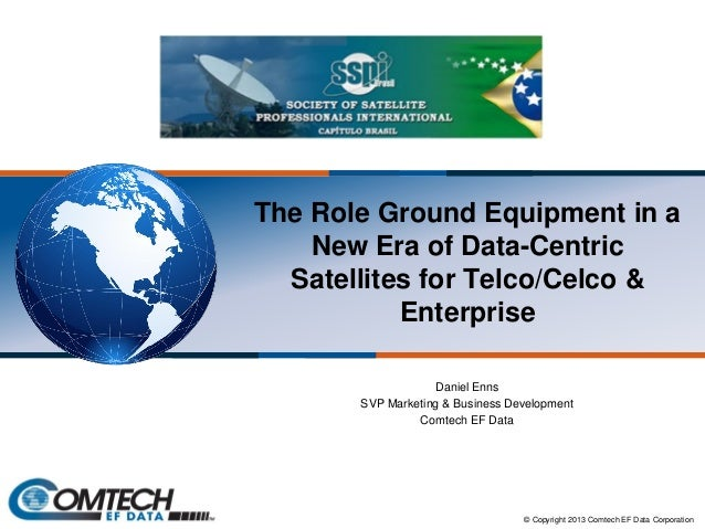 The Role Ground Equipment in a New Era of Data-Centric Satellites for Telco/Celco & Enterprise Daniel Enns SVP Marketing &...