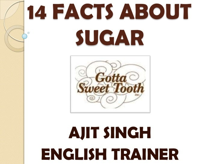 14 FACTS ABOUT SUGAR<br />AJIT SINGH<br />ENGLISH TRAINER<br />