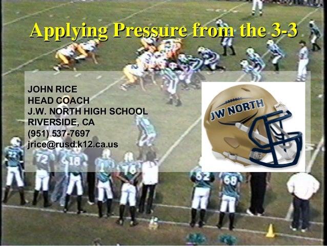Applying Pressure from the 3-3Applying Pressure from the 3-3 JOHN RICEJOHN RICE HEAD COACHHEAD COACH J.W. NORTH HIGH SCHOO...