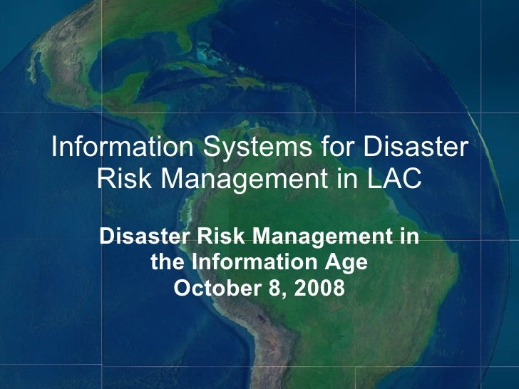 Information Systems for Disaster Risk Management in LAC Disaster Risk Management in the Information Age October 8, 2008
