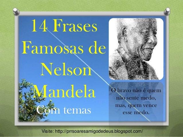 14 Frases Famosas de Nelson Mandela Com temas Visite: http://prrsoaresamigodedeus.blogspot.com/ O bravo não é quem não sen...