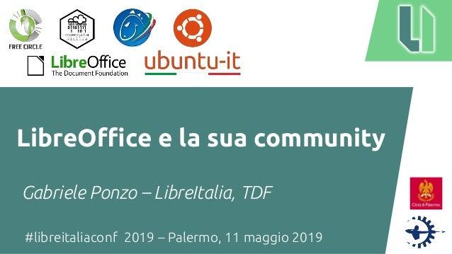 #libreitaliaconf 2019 – Palermo, 11 maggio 2019 LibreOffice e la sua community Gabriele Ponzo – LibreItalia, TDF