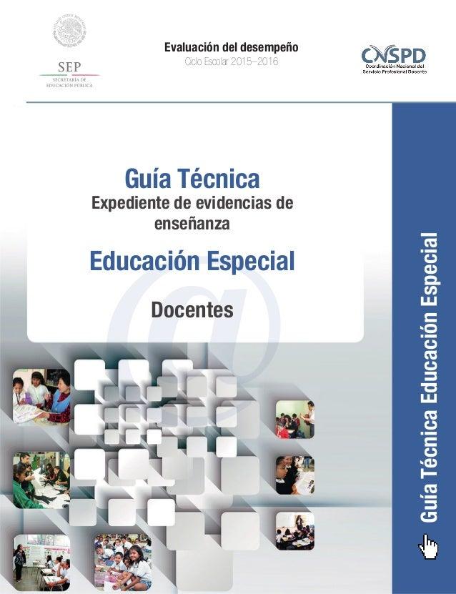 GuíaTécnicaEducaciónEspecial Evaluación del desempeño Ciclo Escolar 2015–2016 @ Guía Técnica Expediente de evidencias de e...