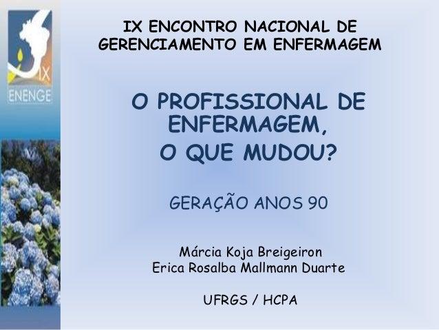 IX ENCONTRO NACIONAL DE GERENCIAMENTO EM ENFERMAGEM  O PROFISSIONAL DE ENFERMAGEM, O QUE MUDOU? GERAÇÃO ANOS 90 Márcia Koj...