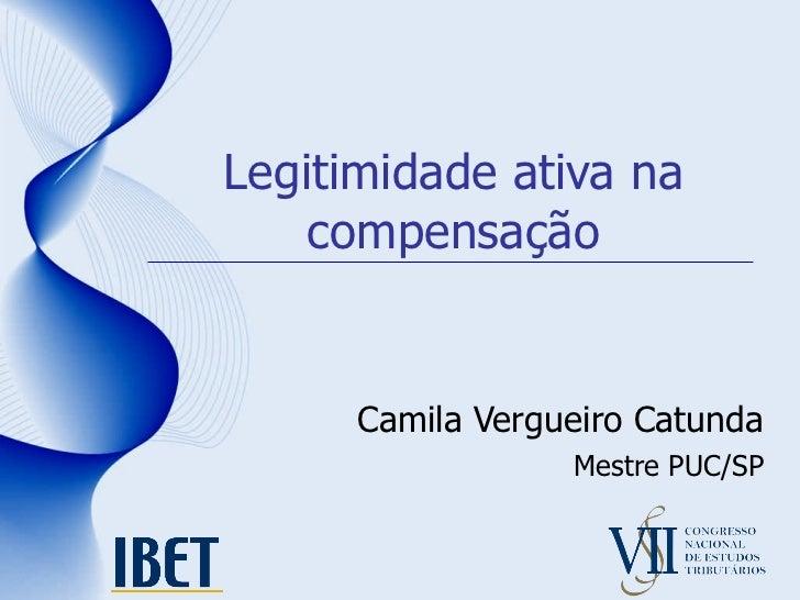 Legitimidade ativa na compensação Camila Vergueiro Catunda Mestre PUC/SP