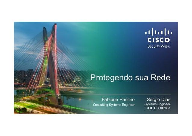 Protegendo sua Rede Sergio Dias Systems Engineer CCIE DC #47837 Fabiane Paulino Consulting Systems Engineer