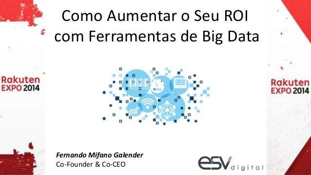Como Aumentar o Seu ROI  com Ferramentas de Big Data  Fernando Mifano Galender  Co-Founder & Co-CEO