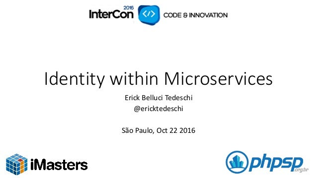 Identity  within  Microservices Erick  Belluci Tedeschi @ericktedeschi São  Paulo,  Oct  22  2016