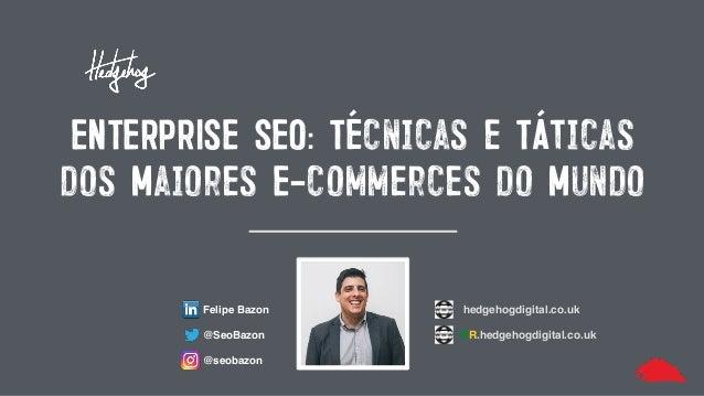 ENTERPRISE SEO: Técnicas e Táticas dos Maiores E-commerces do Mundo Felipe Bazon @SeoBazon @seobazon hedgehogdigital.co.uk...