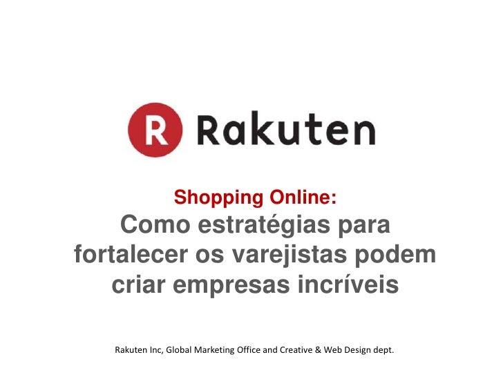 Shopping Online:<br />Como estratégias para fortalecer os varejistas podem criar empresas incríveis<br />Rakuten Inc, Glob...