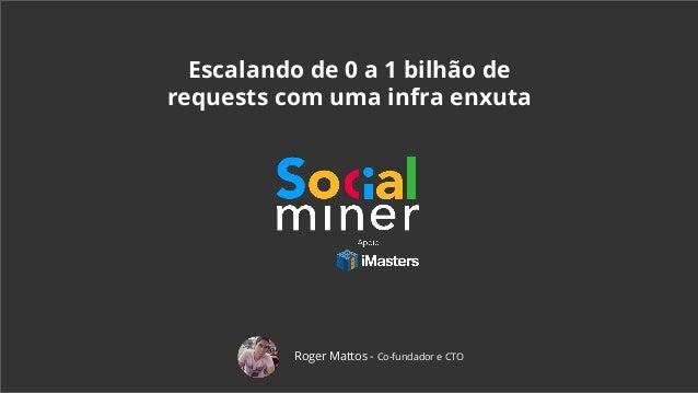 Escalando de 0 a 1 bilhão de requests com uma infra enxuta Roger Mattos - Co-fundador e CTO