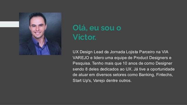 Olá, eu sou o Victor. UX Design Lead da Jornada Lojista Parceiro na VIA VAREJO e lidero uma equipe de Product Designers e ...