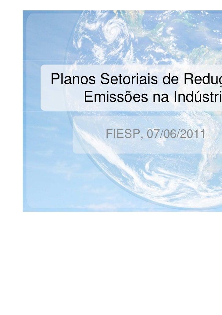 Planos Setoriais de Redução de    Emissões na Indústria       FIESP, 07/06/2011