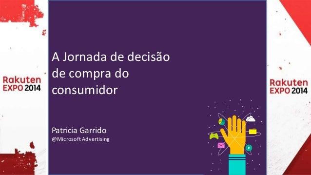 A Jornada de decisão  de compra do  consumidor  Patricia Garrido  @Microsoft Advertising