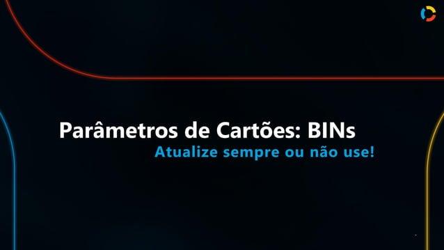 Parâmetros de Cartões: BINs Atualize sempre ou não use! .
