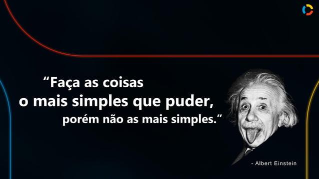"""""""Faça as coisas o mais simples que puder, porém não as mais simples."""" - Albert Einstein"""