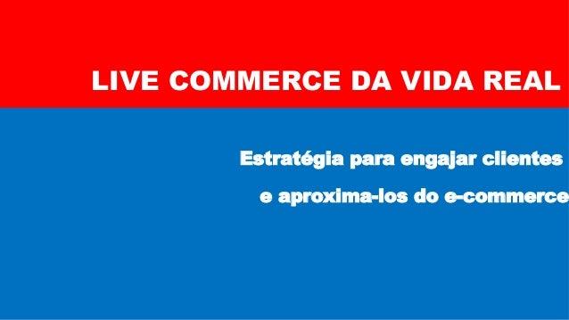 LIVE COMMERCE DA VIDA REAL Estratégia para engajar clientes e aproxima-los do e-commerce