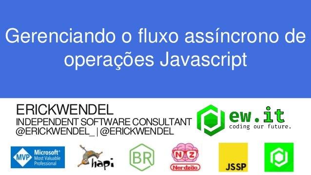 ERICKWENDEL INDEPENDENTSOFTWARE CONSULTANT @ERICKWENDEL_ @ERICKWENDEL Gerenciando o fluxo assíncrono de operações Javascri...