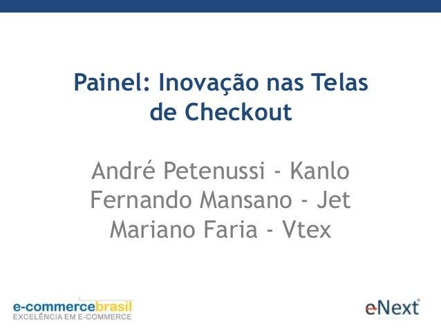Painel: Inovação nas Telasde CheckoutAndré Petenussi - KanloFernando Mansano - JetMariano Faria - Vtex