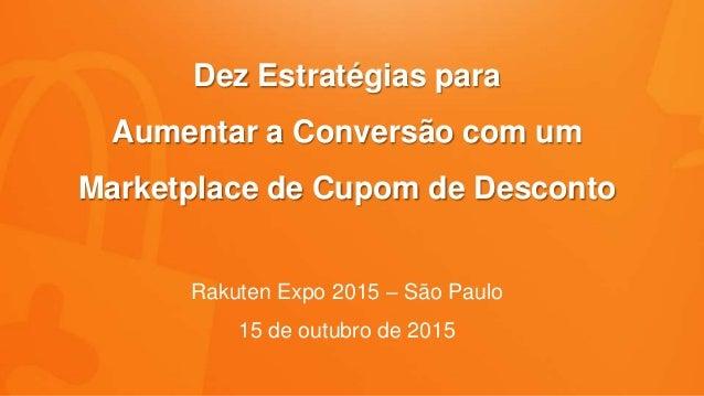 Dez Estratégias para Aumentar a Conversão com um Marketplace de Cupom de Desconto Rakuten Expo 2015 – São Paulo 15 de outu...